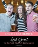 Sports Bar Beauty: Look Great Without Trying Too Hard