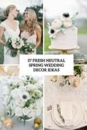 37 Fresh Neutral Spring Wedding Décor Ideas - Weddingomania