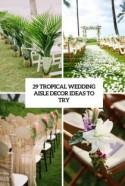 29 Tropical Wedding Aisle Décor Ideas To Try - Weddingomania