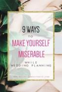 9 Ways To Make Yourself Miserable While Wedding Planning (and How To Avoid Them)