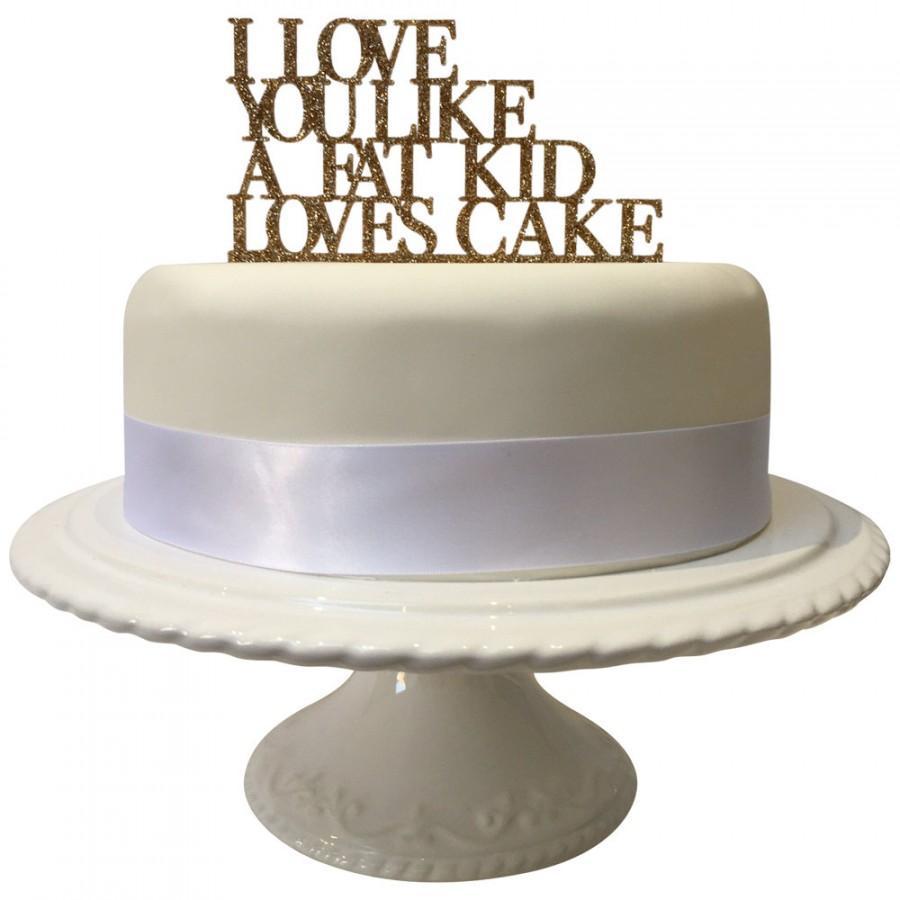 Mariage - I love you like a fat kid loves cake, funny, Wedding, celebration, graduation, birthday Cake Topper