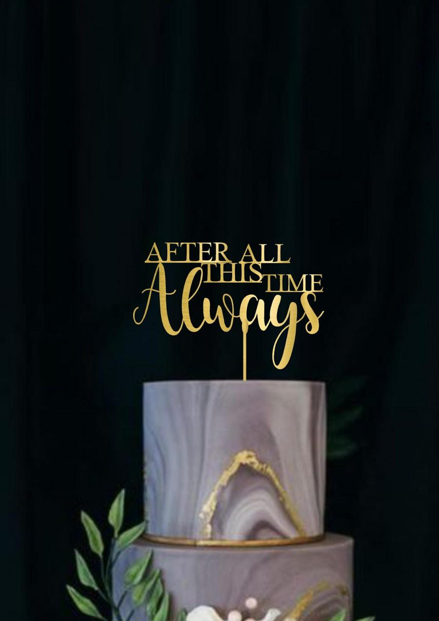 Wedding - After All This Time Always Wedding Cake Topper Gorgeous  Moddern Script Elegance Rose Gold Cake Topper Rustic Precious Moments Topper Silver