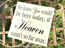 wedding photo - We Know You Would Be Here Today if HEAVEN Wasn't So Far Away