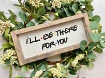wedding photo - I'll be there for you, friends tv show, friends wood sign, friends farmhouse sign